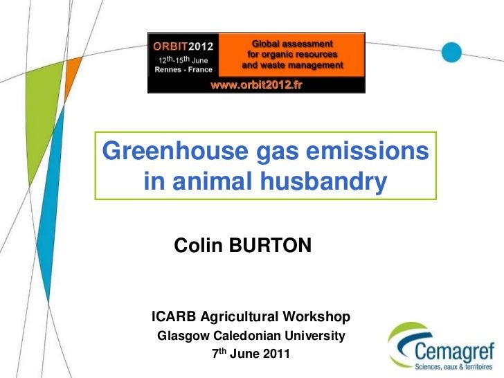 Greenhouse gas emissions   in animal husbandry      Colin BURTON   ICARB Agricultural Workshop    Glasgow Caledonian Unive...