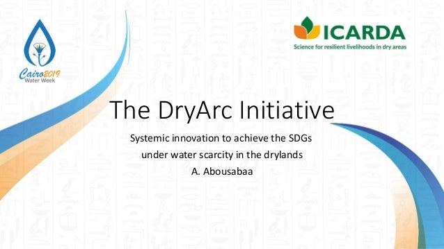 The DryArc Initiative Systemic innovation to achieve the SDGs under water scarcity in the drylands A. Abousabaa