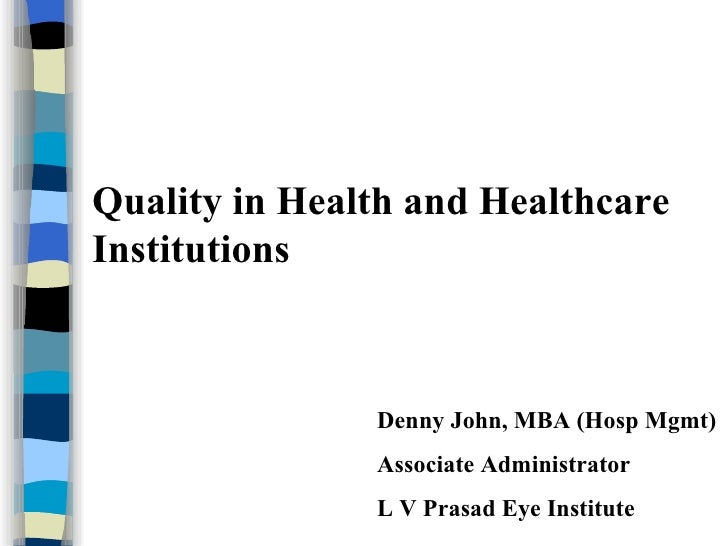 Quality in Health and Healthcare Institutions Denny John, MBA (Hosp Mgmt) Associate Administrator L V Prasad Eye Institute