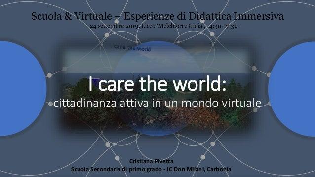 I care the world: cittadinanza attiva in un mondo virtuale Cristiana Pivetta Scuola Secondaria di primo grado - IC Don Mil...