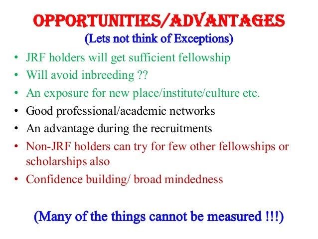 Opportunities/Advantages (Lets not think of Exceptions) • • • • • •  JRF holders will get sufficient fellowship Will avoid...