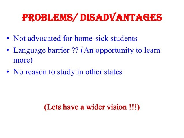 Problems/ Disadvantages • Not advocated for home-sick students • Language barrier ?? (An opportunity to learn more) • No r...