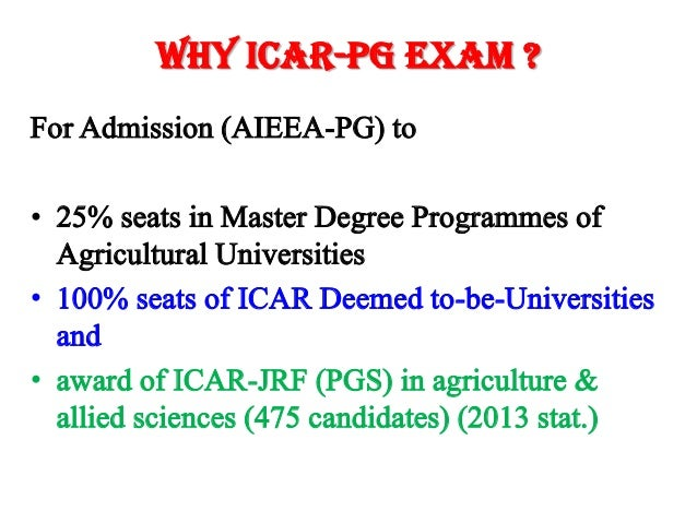 Why ICAR-PG Exam ? For Admission (AIEEA-PG) to • 25% seats in Master Degree Programmes of Agricultural Universities • 100%...
