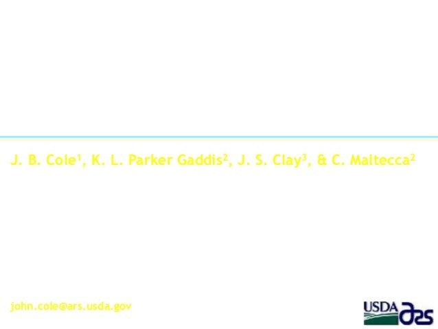 J. B. Cole1, K. L. Parker Gaddis2, J. S. Clay3, & C. Maltecca2 1Animal Improvement Programs Laboratory Agricultural Resear...
