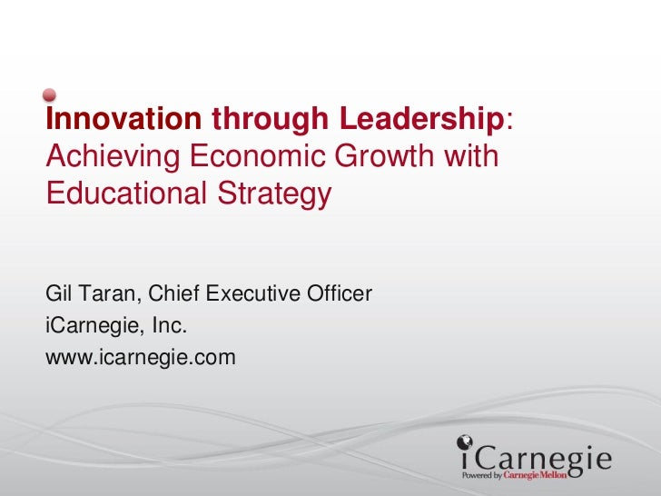 Innovation through Leadership:Achieving Economic Growth withEducational StrategyGil Taran, Chief Executive OfficeriCarnegi...