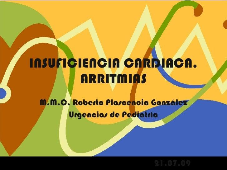 INSUFICIENCIA CARDIACA. ARRITMIAS M.M.C. Roberto Plascencia González Urgencias de Pediatría 21.07.09