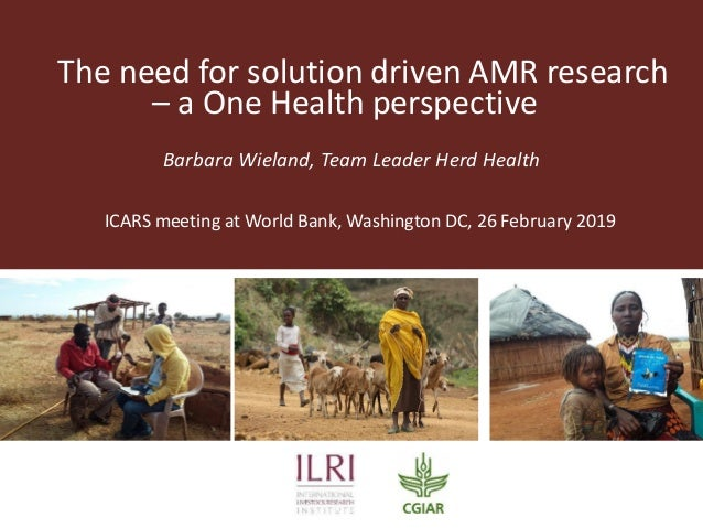 The need for solution driven AMR research – a One Health perspective Barbara Wieland, Team Leader Herd Health ICARS meetin...