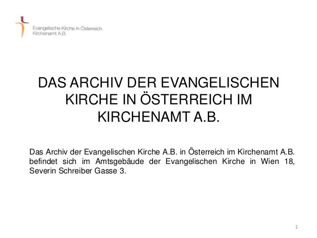 1  DAS ARCHIV DER EVANGELISCHEN  KIRCHE IN ÖSTERREICH IM  KIRCHENAMT A.B.  Das Archiv der Evangelischen Kirche A.B. in Öst...