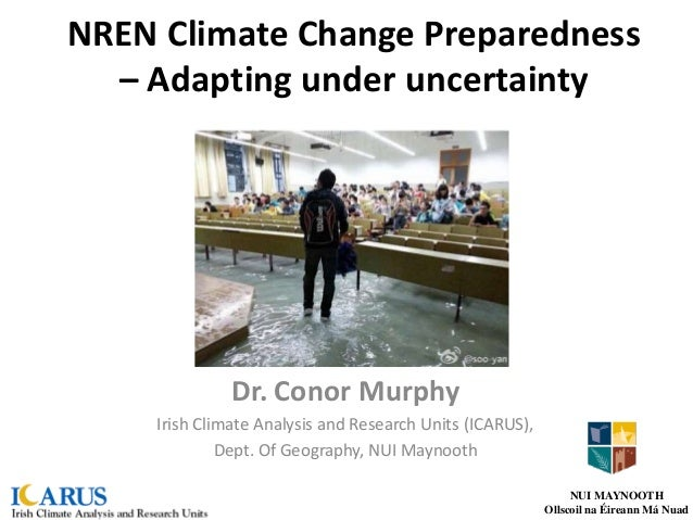 NREN Climate Change Preparedness – Adapting under uncertainty Dr. Conor Murphy Irish Climate Analysis and Research Units (...