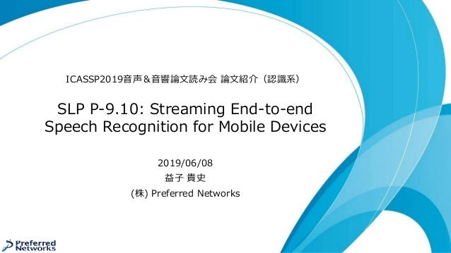 SLP P-9.10: Streaming End-to-end Speech Recognition for Mobile Devices ICASSP2019音声&音響論文読み会 論文紹介(認識系) 2019/06/08 益子 貴史 (株)...
