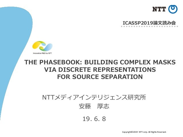 Copyright©2019 NTT corp. All Rights Reserved. THE PHASEBOOK: BUILDING COMPLEX MASKS VIA DISCRETE REPRESENTATIONS FOR SOURC...