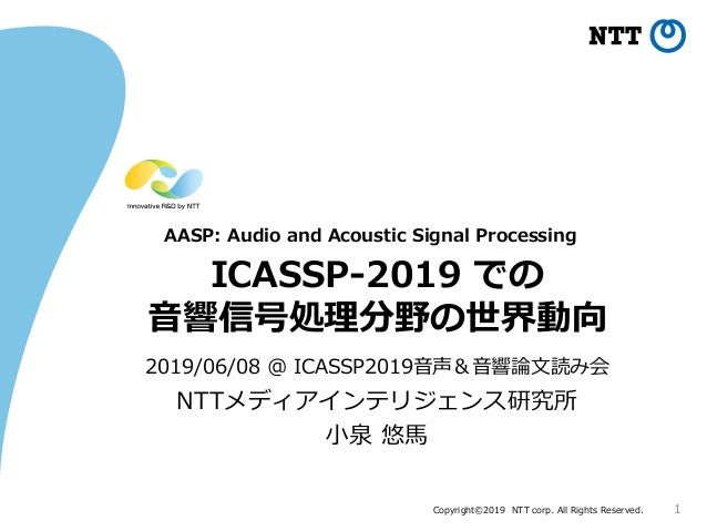 Copyright©2019 NTT corp. All Rights Reserved. ICASSP-2019 での 音響信号処理分野の世界動向 2019/06/08 @ ICASSP2019音声&音響論文読み会 1 NTTメディアインテリ...