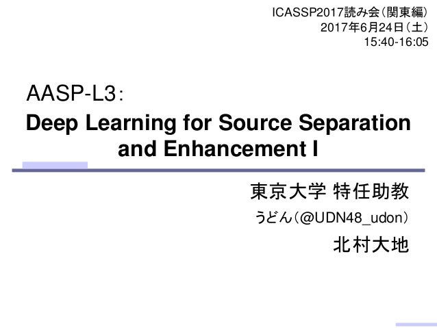 Deep Learning for Source Separation and Enhancement I 東京大学 特任助教 うどん(@UDN48_udon) 北村大地 ICASSP2017読み会(関東編) 2017年6月24日(土) 15:...