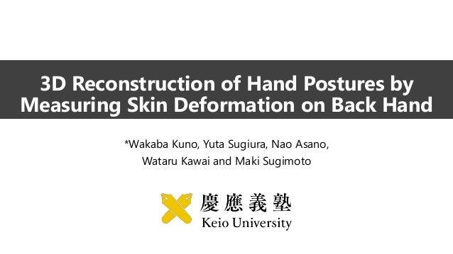3D Reconstruction of Hand Postures by Measuring Skin Deformation on Back Hand *Wakaba Kuno, Yuta Sugiura, Nao Asano, Watar...