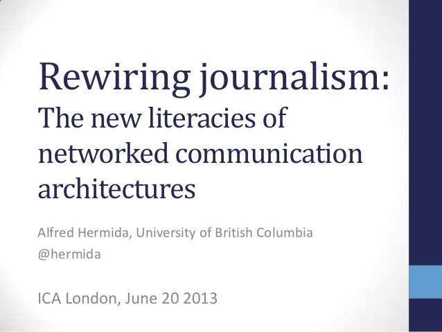 Rewiring journalism:The new literacies ofnetworked communicationarchitecturesAlfred Hermida, University of British Columbi...