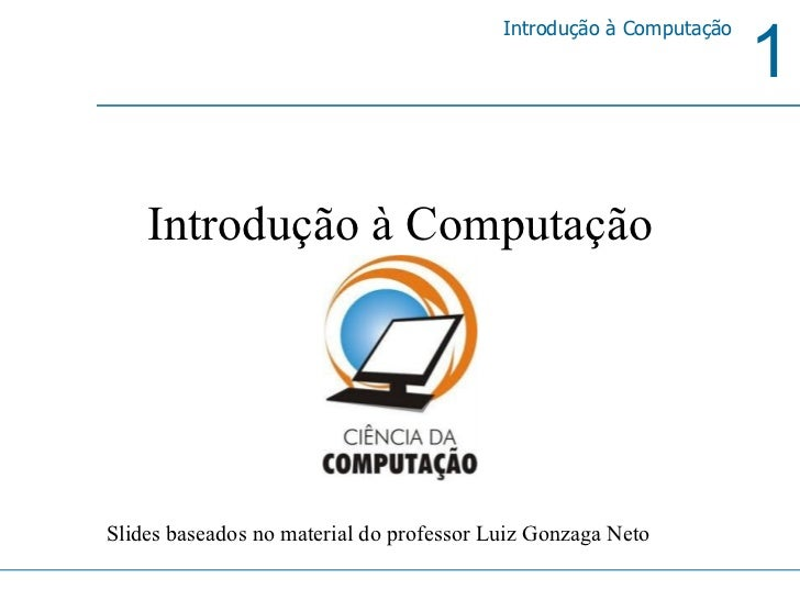 Introdução à Computação Slides baseados no material do professor Luiz Gonzaga Neto