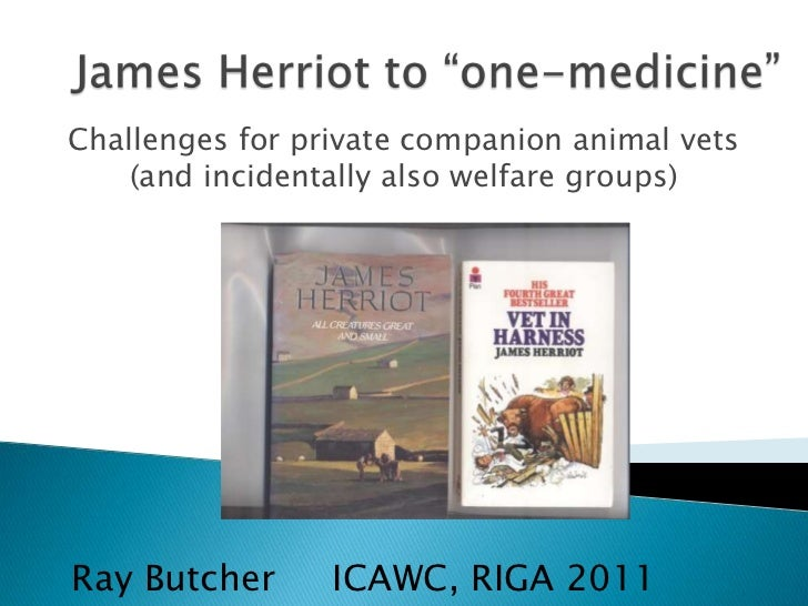 Challenges for private companion animal vets    (and incidentally also welfare groups)Ray Butcher      ICAWC, RIGA 2011