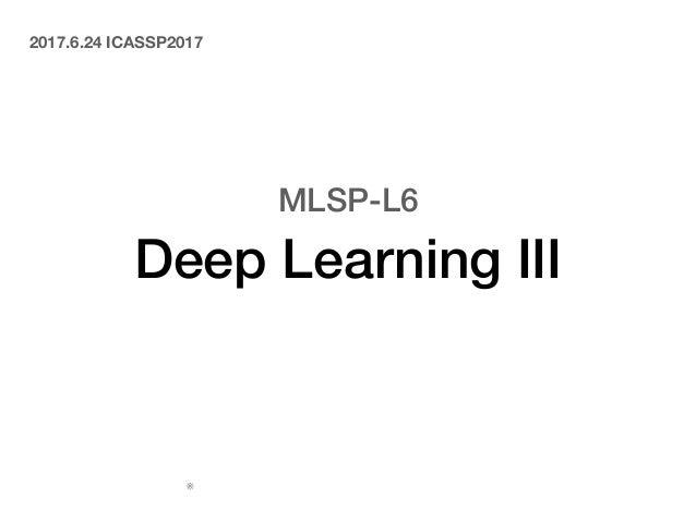 MLSP-L6 Deep Learning III 中鹿 亘(電通大) 2017.6.24 ICASSP2017読み会 ※スライド中の図表はオリジナルの論文から引用しています