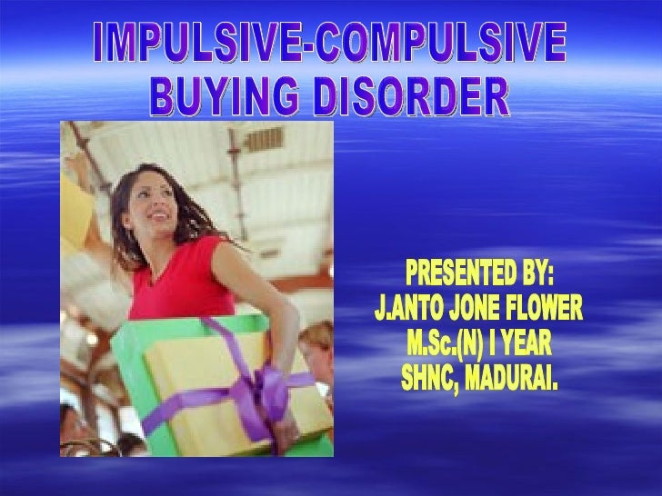IMPULSIVE-COMPULSIVE  BUYING DISORDER PRESENTED BY: J.ANTO JONE FLOWER M.Sc.(N) I YEAR SHNC, MADURAI.