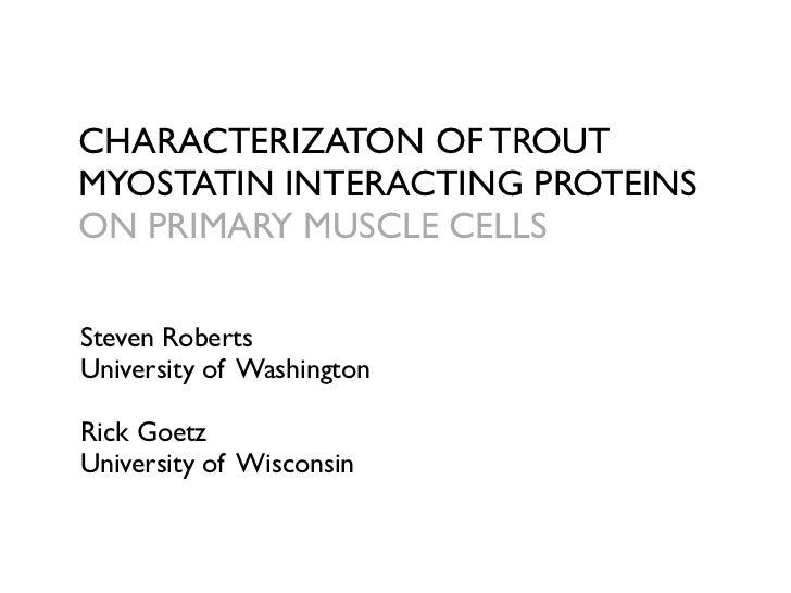 CHARACTERIZATON OF TROUT MYOSTATIN INTERACTING PROTEINS ON PRIMARY MUSCLE CELLS  Steven Roberts University of Washington  ...