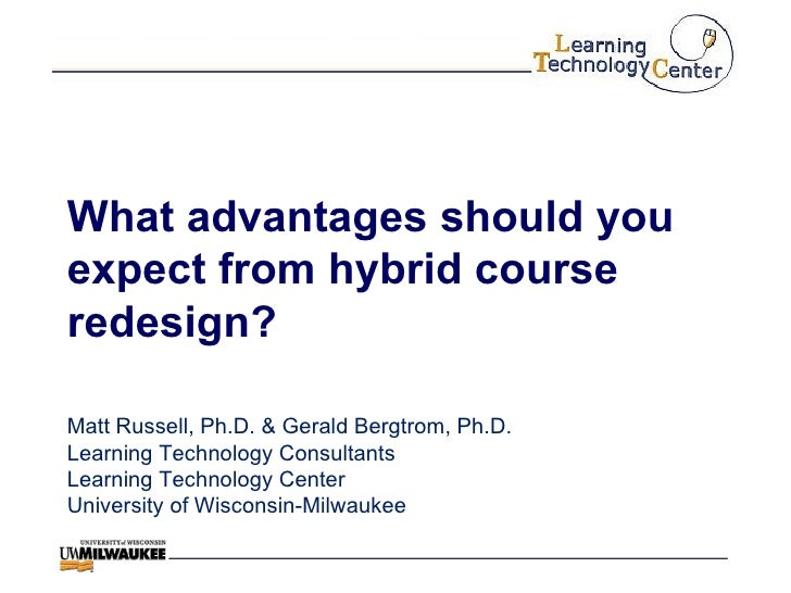 What advantages should you expect from hybrid course redesign? Matt Russell, Ph.D. & Gerald Bergtrom, Ph.D. Learning Techn...