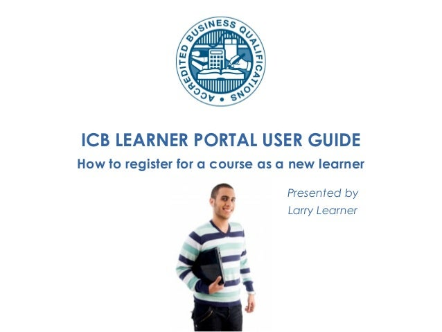 ICB LEARNER PORTAL USER GUIDE How to register for a course as a new learner Presented by Larry Learner
