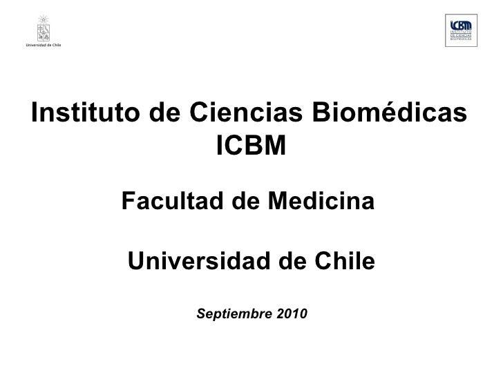 Instituto de Ciencias Biomédicas ICBM Facultad de Medicina  Universidad de Chile Septiembre 2010
