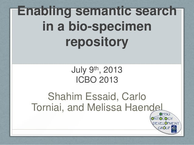 Enabling semantic search in a bio-specimen repository July 9th, 2013 ICBO 2013 Shahim Essaid, Carlo Torniai, and Melissa H...