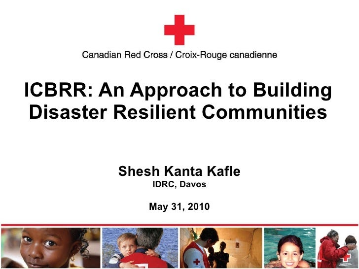 ICBRR: An Approach to Building Disaster Resilient Communities Shesh Kanta Kafle IDRC, Davos May 31, 2010