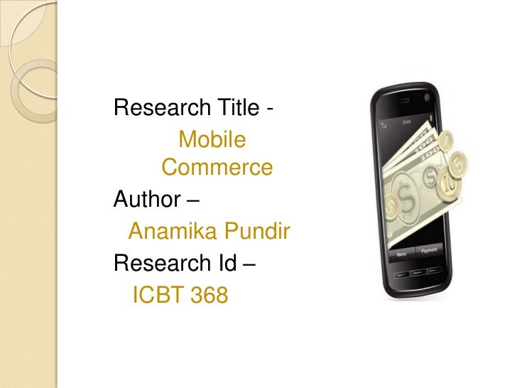 Research Title -      Mobile    CommerceAuthor – Anamika PundirResearch Id – ICBT 368