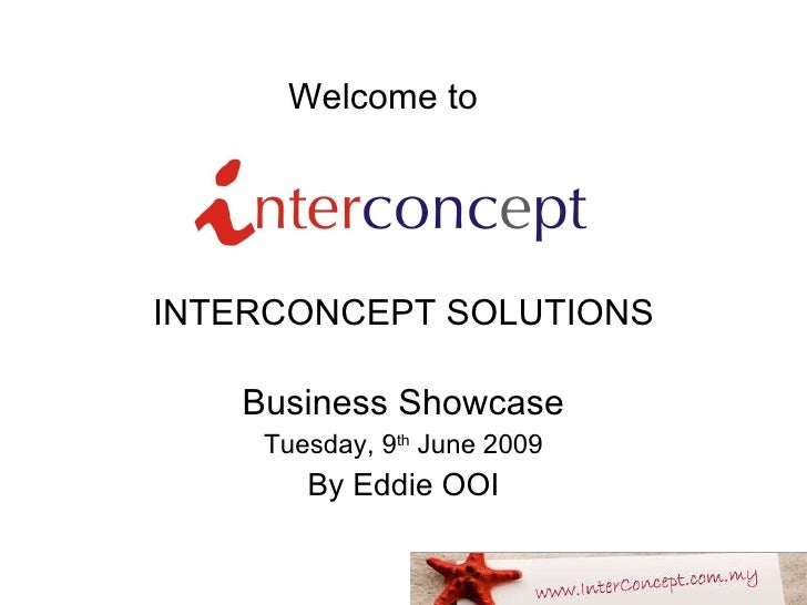 Welcome to   INTERCONCEPT SOLUTIONS Business Showcase Tuesday, 9 th  June 2009 By Eddie OOI