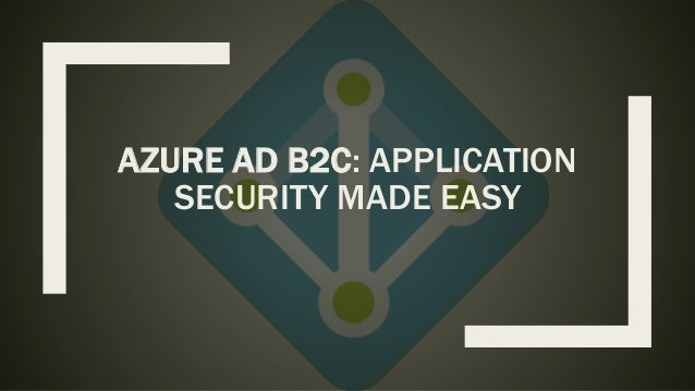 AZURE AD B2C: APPLICATION SECURITY MADE EASY