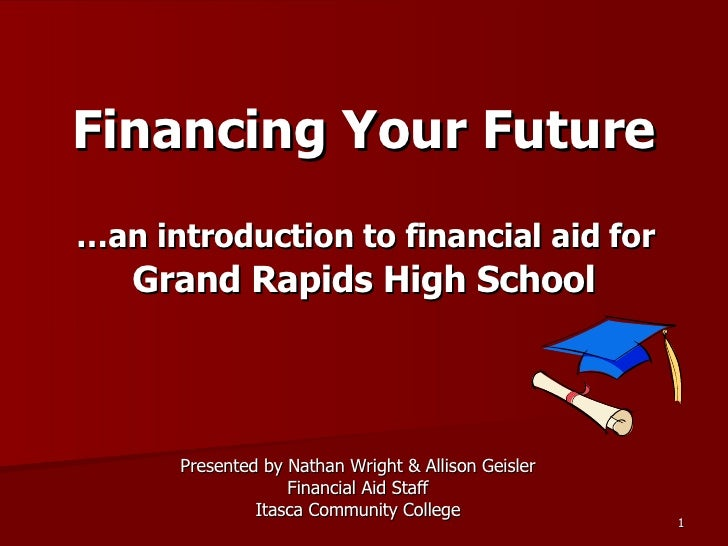 Financing Your Future   …an introduction to financial aid for  Grand Rapids High School Presented by Nathan Wright & Allis...
