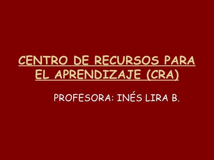 CENTRO DE RECURSOS PARA EL APRENDIZAJE (CRA) PROFESORA: INÉS LIRA B.