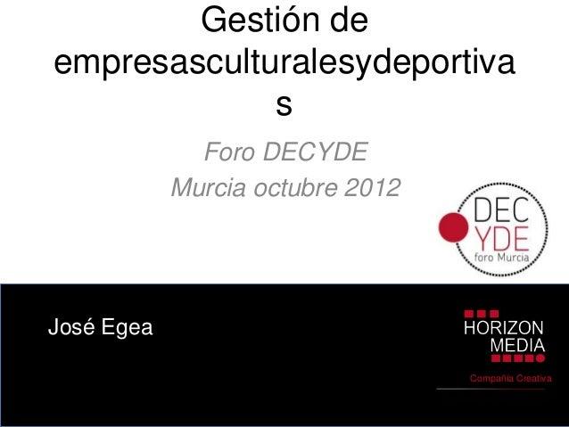 Gestión deempresasculturalesydeportiva             s              Foro DECYDE            Murcia octubre 2012José Egea     ...