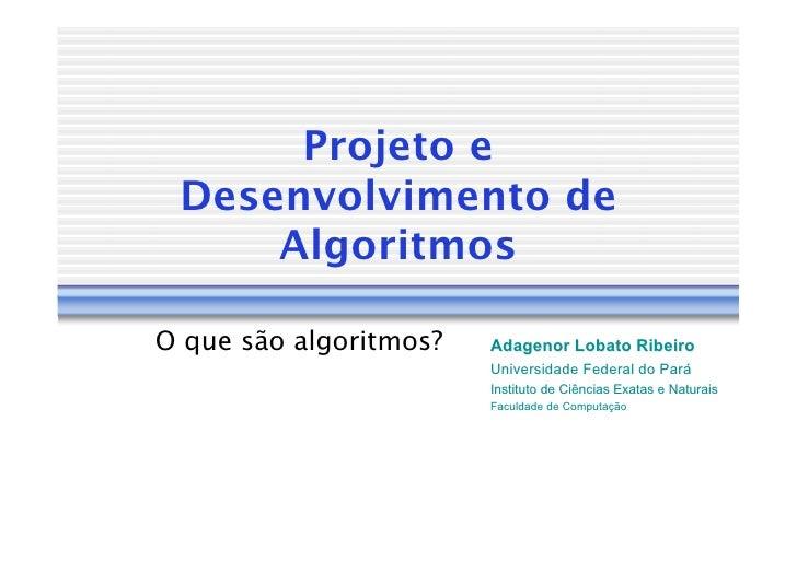 Projeto e  Desenvolvimento de      Algoritmos  O que são algoritmos?   Adagenor Lobato Ribeiro                         Uni...