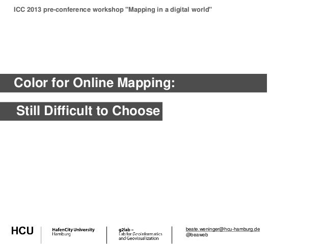 beate.weninger@hcu-hamburg.de @beaweb Color for Online Mapping: Still Difficult to Choose ICC 2013 pre-conference workshop...