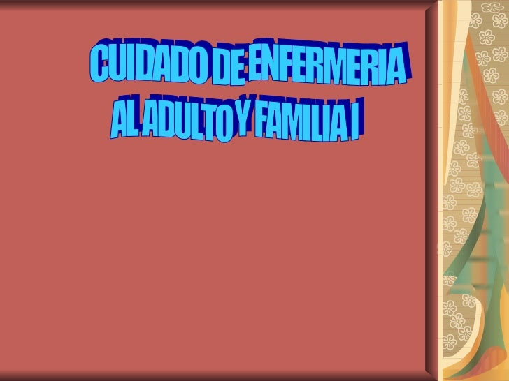 CUIDADO DE ENFERMERIA AL ADULTO Y FAMILIA I