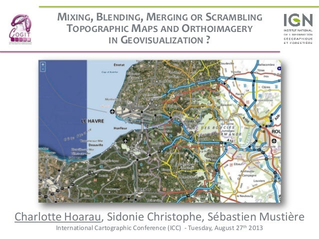 MIXING, BLENDING, MERGING OR SCRAMBLING TOPOGRAPHIC MAPS AND ORTHOIMAGERY IN GEOVISUALIZATION ? Charlotte Hoarau, Sidonie ...
