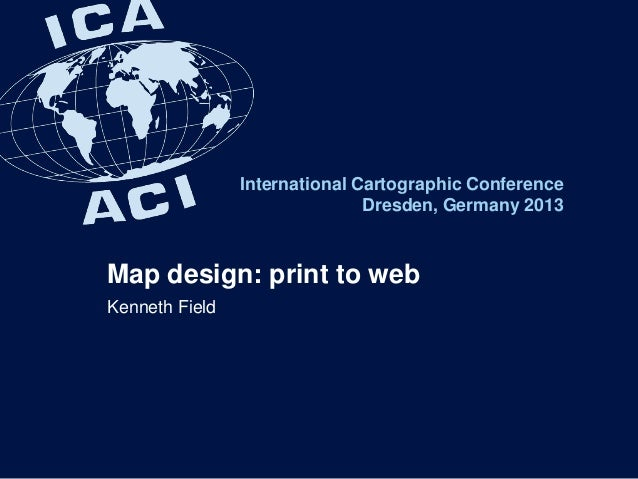 International Cartographic Conference Dresden, Germany 2013 Map design: print to web Kenneth Field