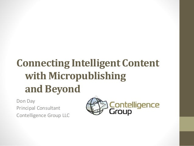 Connecting Intelligent Content with Micropublishing and Beyond Don Day Principal Consultant Contelligence Group LLC