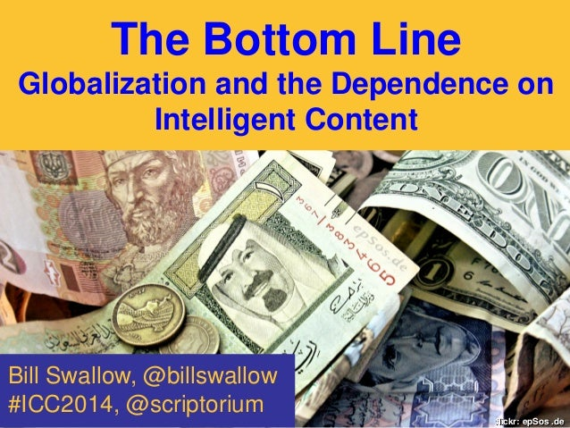The Bottom Line Globalization and the Dependence on Intelligent Content  Bill Swallow, @billswallow #ICC2014, @scriptorium...