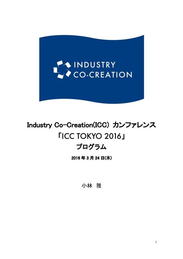 1 Industry Co-Creation(ICC) カンファレンス 「ICC TOKYO 2016」 プログラム 2016 年 3 月 24 日(木) 小林 雅