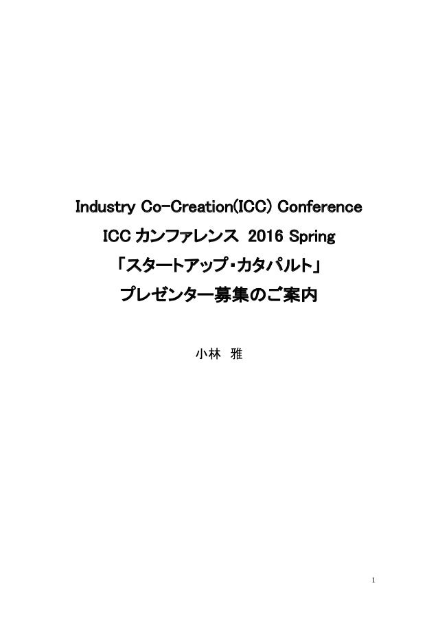 1 Industry Co-Creation(ICC) Conference ICC カンファレンス 2016 Spring 「スタートアップ・カタパルト」 プレゼンター募集のご案内 小林 雅