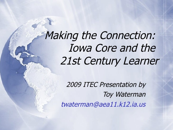 Making the Connection:  Iowa Core and the  21st Century Learner 2009 ITEC Presentation by Toy Waterman [email_address]