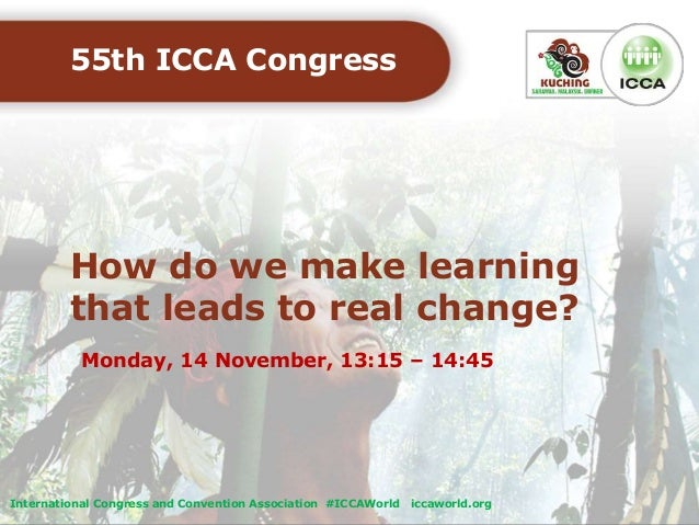 How do we make learning that leads to real change? 55th ICCA Congress Monday, 14 November, 13:15 – 14:45 International Con...