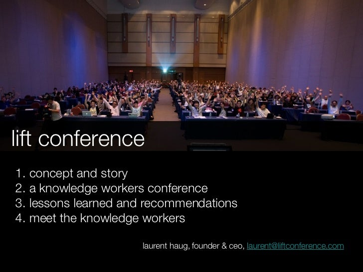 lift conference 1. concept and story 2. a knowledge workers conference 3. lessons learned and recommendations 4. meet the ...