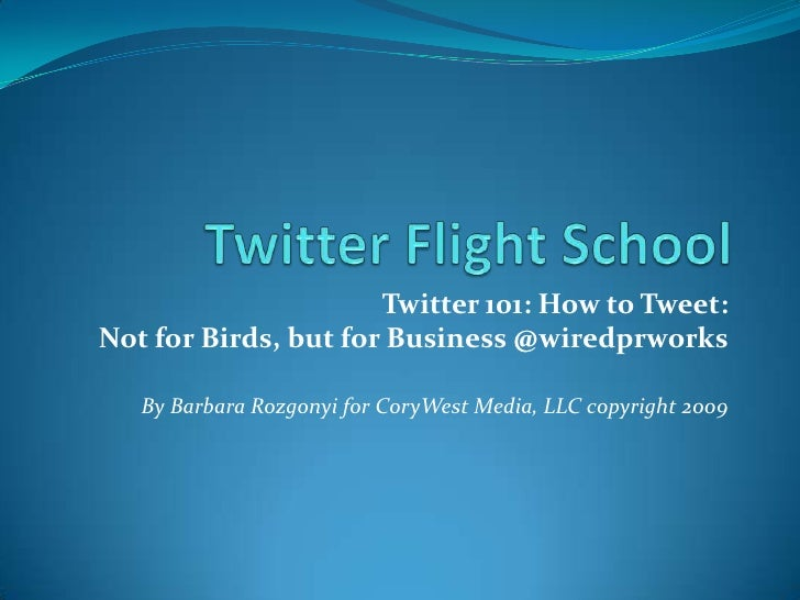 Twitter Flight School <br />Twitter 101: How to Tweet: <br />Not for Birds, but for Business @wiredprworks<br />By Barbara...
