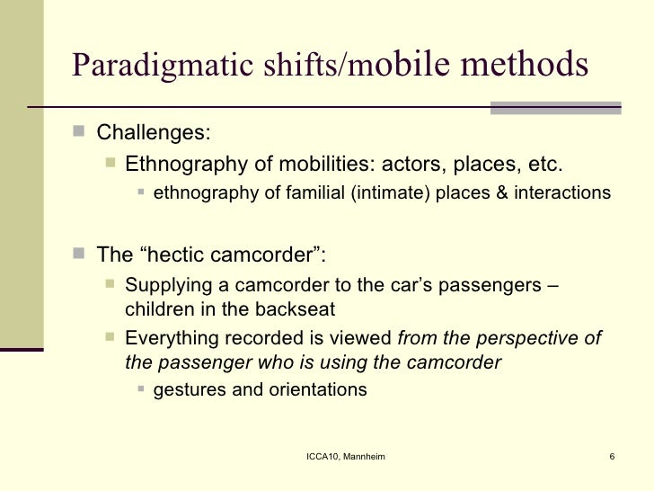 Paradigmatic shifts/m obile methods <ul><li>Challenges:  </li></ul><ul><ul><li>Ethnography of mobilities: actors, places, ...