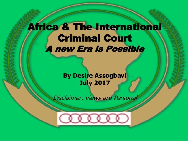 Africa & The International Criminal Court A new Era is Possible By Desire Assogbavi July 2017 Disclaimer: views are Person...
